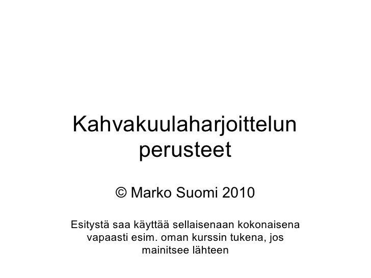 Kahvakuulaharjoittelun      perusteet         © Marko Suomi 2010  Esitystä saa käyttää sellaisenaan kokonaisena    vapaast...