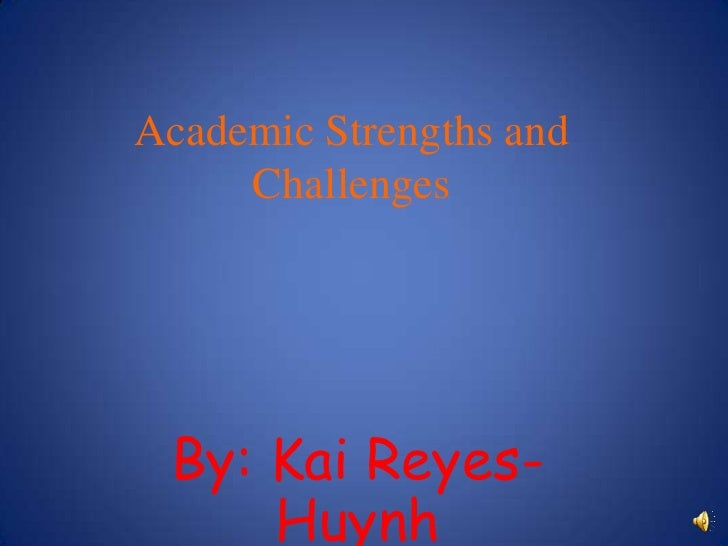 Academic Strengths and Challenges<br />By: Kai Reyes-Huynh<br />