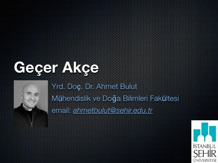 Geçer Akçe     Yrd. Doç. Dr. Ahmet Bulut     Mühendislik ve Doğa Bilimleri Fakültesi     email: ahmetbulut@sehir.edu.tr