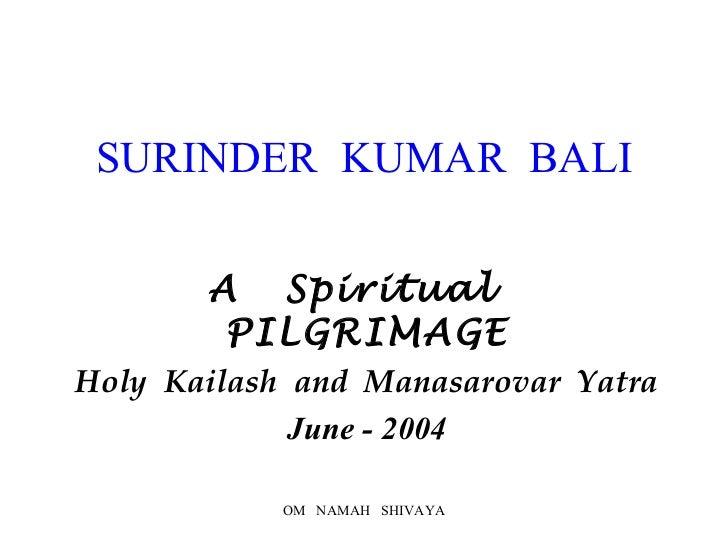 SURINDER  KUMAR  BALI A  Spiritual  PILGRIMAGE Holy  Kailash  and  Manasarovar  Yatra June - 2004