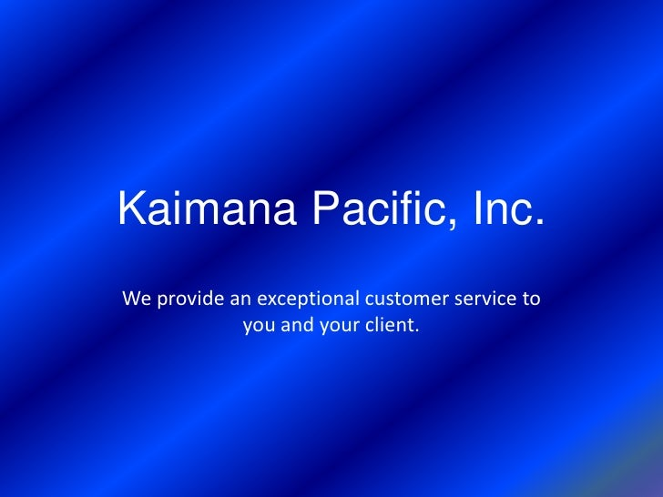 Kaimana Pacific, Inc.<br />We provide an exceptional customer service to you and your client.<br />