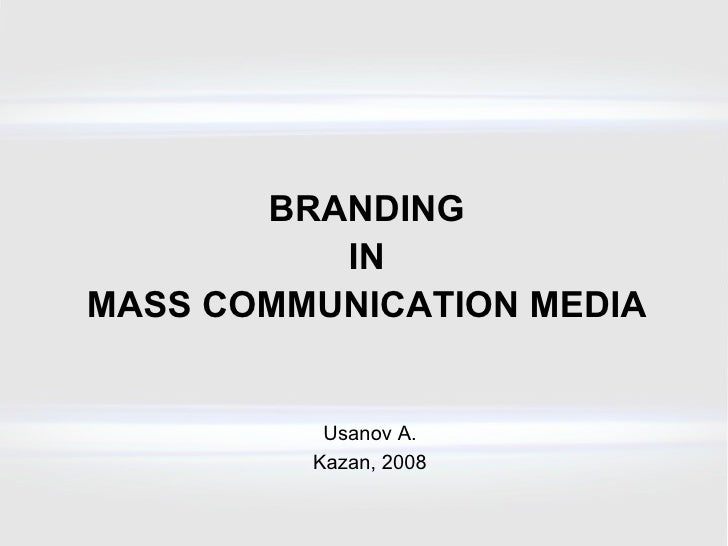 BRANDING IN MASS COMMUNICATION MEDIA Usanov A. Kazan , 200 8
