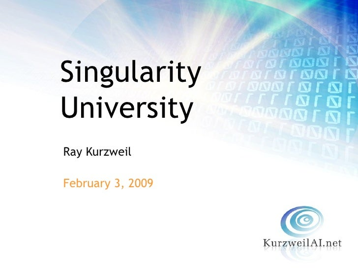 <ul><li>Ray Kurzweil </li></ul><ul><li>February 3, 2009 </li></ul>Singularity University