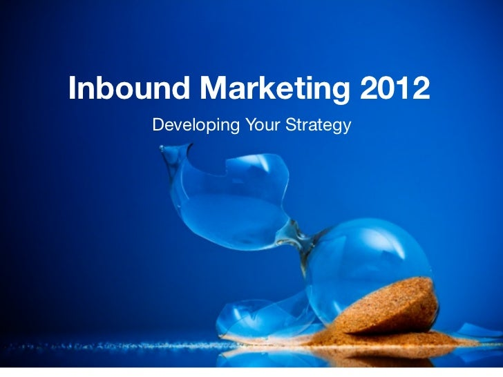 Inbound Marketing 2012     Developing Your Strategy