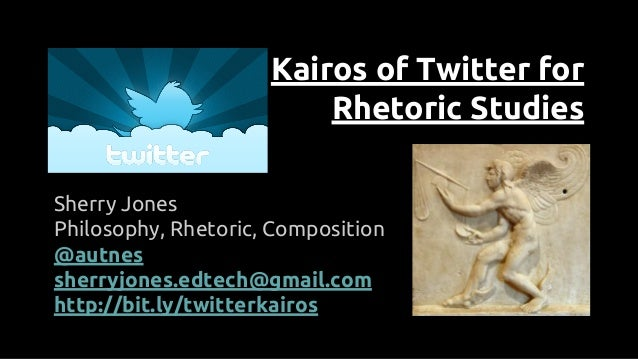Kairos of Twitter for Rhetoric Studies Sherry Jones Philosophy, Rhetoric, Composition @autnes sherryjones.edtech@gmail.com...