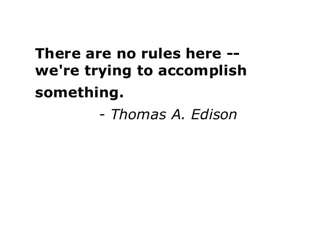 There are no rules here -- we're trying to accomplish something. - Thomas A. Edison