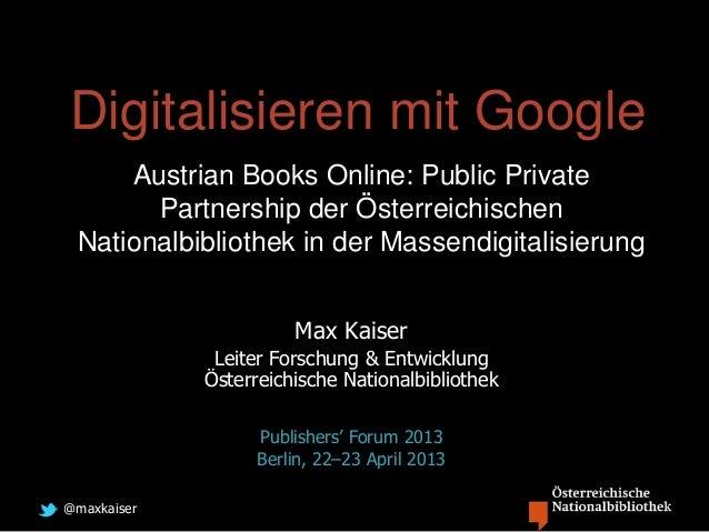 @maxkaiserDigitalisieren mit GoogleAustrian Books Online: Public PrivatePartnership der ÖsterreichischenNationalbibliothek...