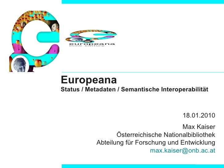 Europeana Status / Metadaten / Semantische Interoperabilität 18.01.2010 Max Kaiser Österreichische Nationalbibliothek  Abt...