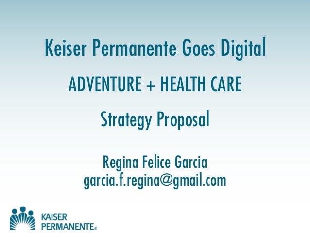 Keiser Permanente Goes Digital ADVENTURE + HEALTH CARE Strategy Proposal Regina Felice Garcia garcia.f.regina@gmail.com