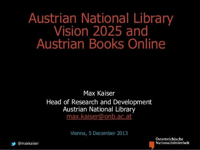 @maxkaiser Austrian National Library Vision 2025 and Austrian Books Online Max Kaiser Head of Research and Development Aus...