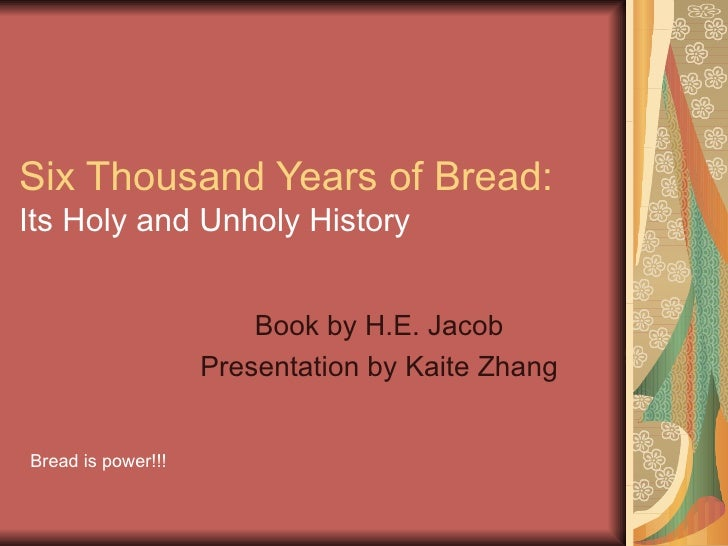 Six Thousand Years of Bread:  Its Holy and Unholy History Book by H.E. Jacob Presentation by Kaite Zhang Bread is power!!!