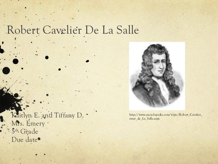 Robert Cavelier De La Salle Kaitlyn E. and Tiffany D.  Mrs. Emery 5 th  Grade Due date http://www.encyclopedia.com/topic/R...