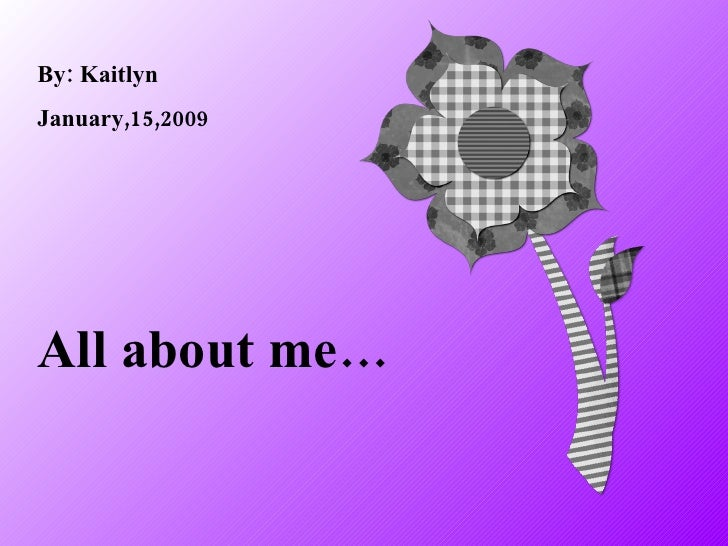 All about me… By: Kaitlyn January,15,2009