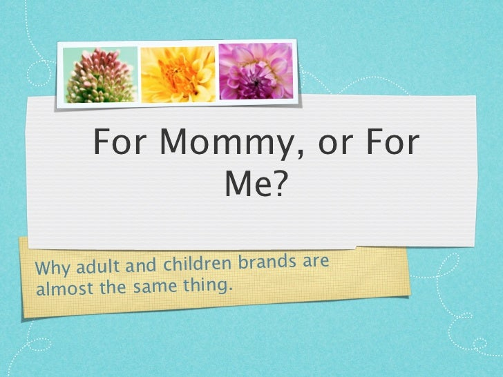 For Mommy, or For            Me?Why ad ult and children brands arealmost the same thing.