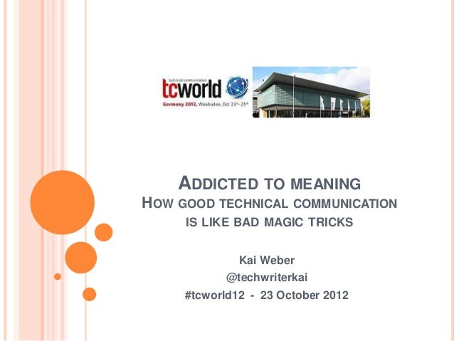 ADDICTED TO MEANINGHOW GOOD TECHNICAL COMMUNICATION     IS LIKE BAD MAGIC TRICKS              Kai Weber            @techwr...