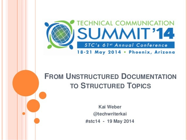 FROM UNSTRUCTURED DOCUMENTATION TO STRUCTURED TOPICS Kai Weber @techwriterkai #stc14 - 19 May 2014