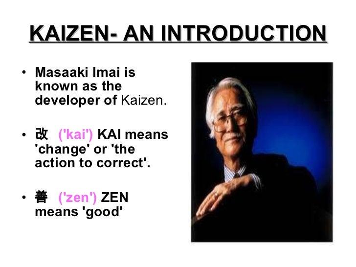 KAIZEN- AN INTRODUCTION <ul><li>Masaaki Imai is known as the developer of  Kaizen. </li></ul><ul><li>改  ('kai')  KAI means...