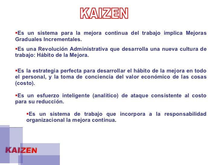 KAIZEN  KAIZEN <ul><li>Es un sistema para la mejora continua del trabajo implica Mejoras Graduales Incrementales. </li></u...