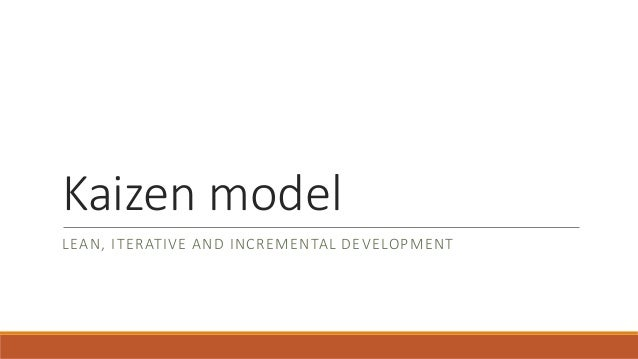 Kaizen model  LEAN, ITERATIVE AND INCREMENTAL DEVELOPMENT