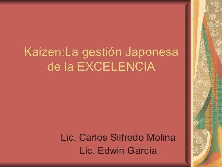 Kaizen:La gestión Japonesa de la EXCELENCIA Lic. Carlos Silfredo Molina Lic. Edwin García