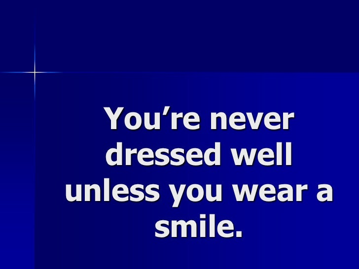 You're never dressed well unless you wear a smile.<br />
