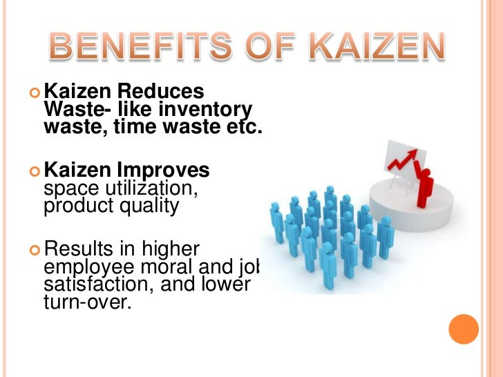 the benefits of kaizen and kaizen Kaizen helps to improve employee satisfaction by letting the workers look over the processes and systems and make suggestions for further improvement getting together for team meetings is a great way for employees to share their ideas and come up with more suggestions for improving quality.