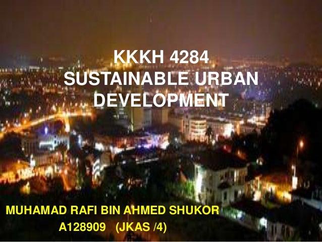 MUHAMAD RAFI BIN AHMED SHUKOR A128909 (JKAS /4) KKKH 4284 SUSTAINABLE URBAN DEVELOPMENT