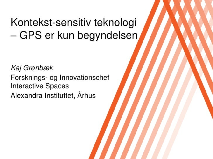 Kontekst-sensitiv teknologi– GPS er kun begyndelsen<br />Kaj Grønbæk<br />Forsknings- og InnovationschefInteractive Spaces...