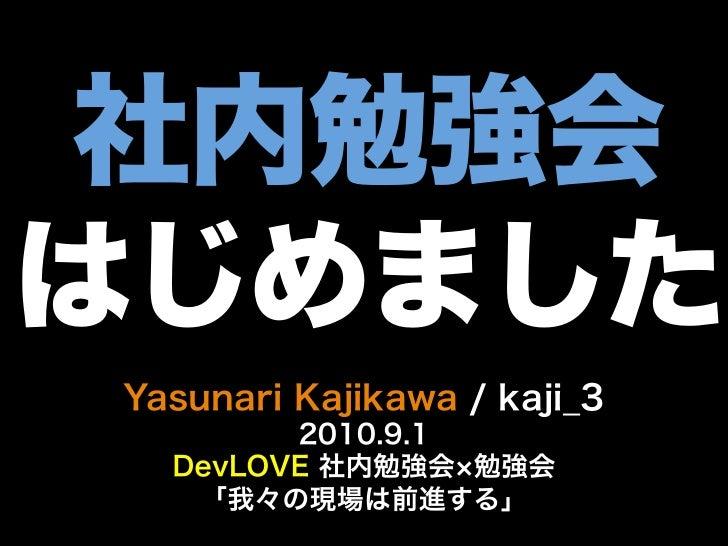 社内勉強会はじめましたYasunari Kajikawa / kaji_3        2010.9.1  DevLOVE 社内勉強会 勉強会   「我々の現場は前進する」