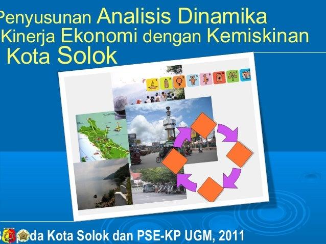 Penyusunan Analisis Dinamika Kinerja Ekonomi dengan Kemiskinan Kota SolokBappeda Kota Solok dan PSE-KP UGM, 2011