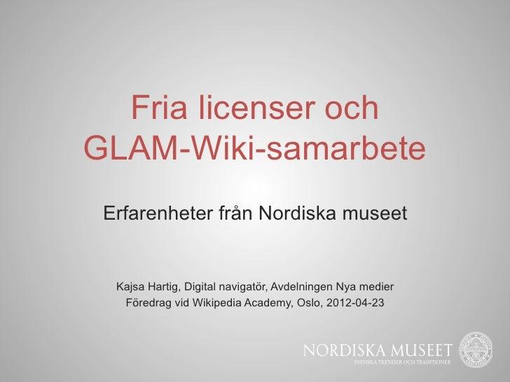 Fria licenser ochGLAM-Wiki-samarbete Erfarenheter från Nordiska museet  Kajsa Hartig, Digital navigatör, Avdelningen Nya m...