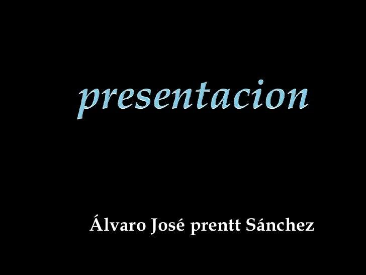presentacion<br />Álvaro José prentt Sánchez<br />