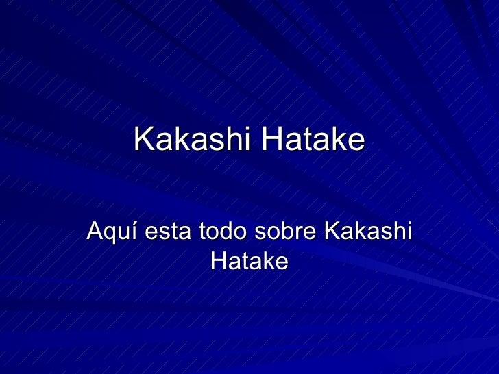 Kakashi Hatake Aquí esta todo sobre Kakashi Hatake
