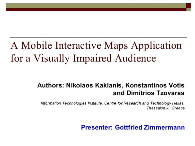 A Mobile Interactive Maps Applicationfor a Visually Impaired AudiencePresenter: Gottfried ZimmermannInformation Technologi...