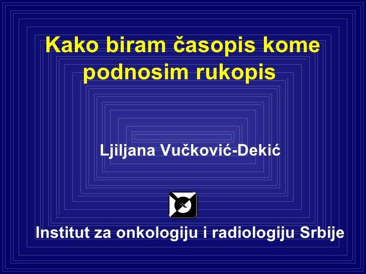 Kako biram časopis kome podnosim rukopis  Ljiljana Vučković-Dekić Institut za onkologiju i radiologiju Srbije