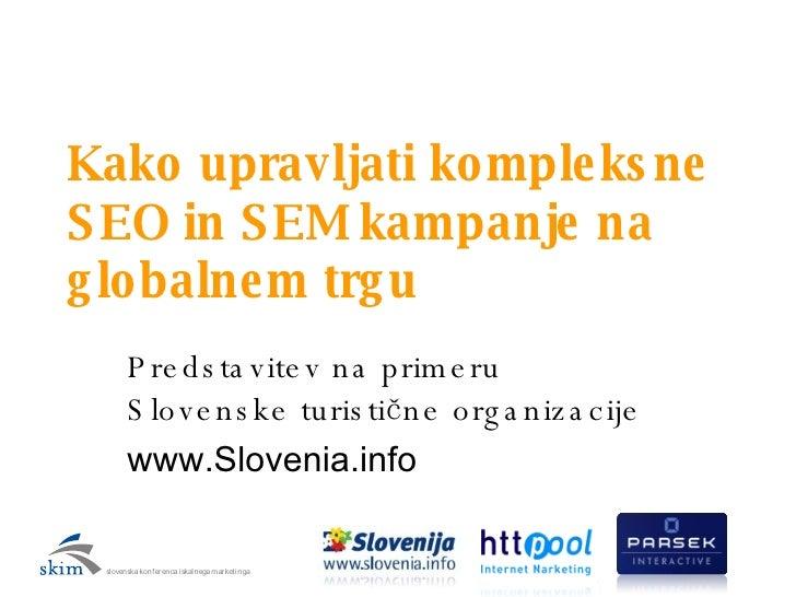 Kako upravljati kompleksne SEO in SEM kampanje na globalnem trgu Predstavitev na primeru Slovenske turistične organizacije...