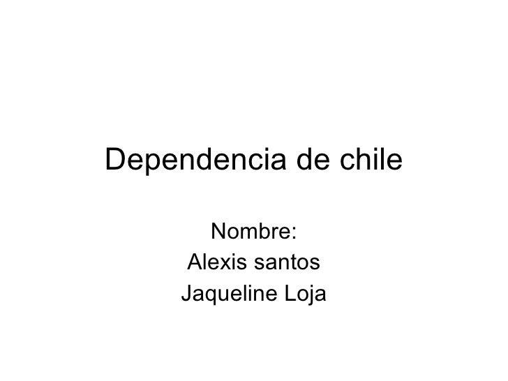 Dependencia de chile Nombre: Alexis santos Jaqueline Loja
