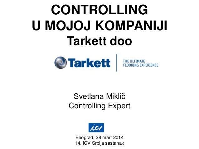 CONTROLLING U MOJOJ KOMPANIJI Tarkett doo Svetlana Miklič Controlling Expert Beograd, 28 mart 2014 14. ICV Srbija sastanak