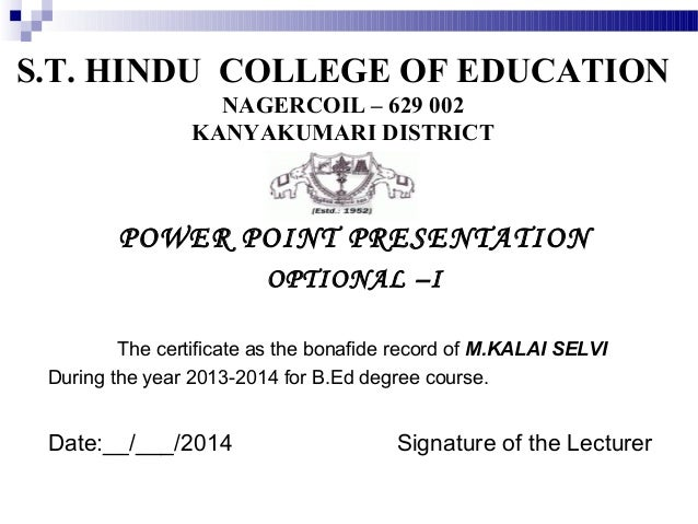 S.T. HINDU COLLEGE OF EDUCATION NAGERCOIL – 629 002 KANYAKUMARI DISTRICT  POWER POINT PRESENTATION OPTIONAL –I The certifi...