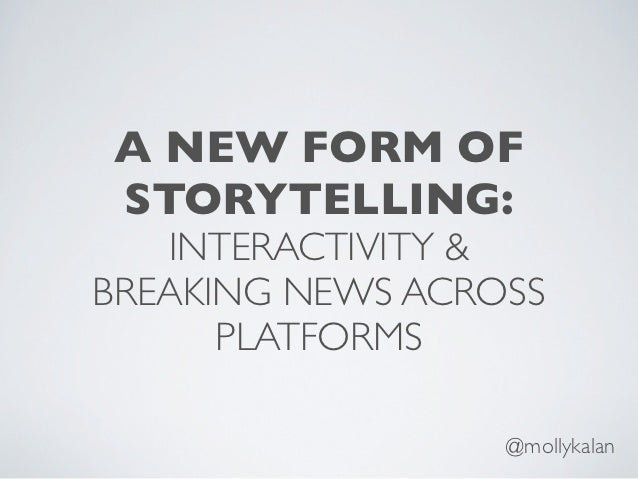 A NEW FORM OFSTORYTELLING:   INTERACTIVITY &BREAKING NEWS ACROSS      PLATFORMS                  @mollykalan