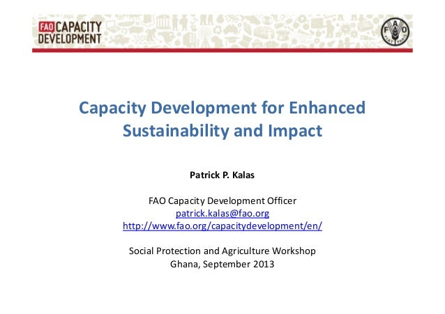 Capacity Development for Enhanced Sustainability and Impact Patrick P. Kalas FAO Capacity Development Officer patrick.kala...