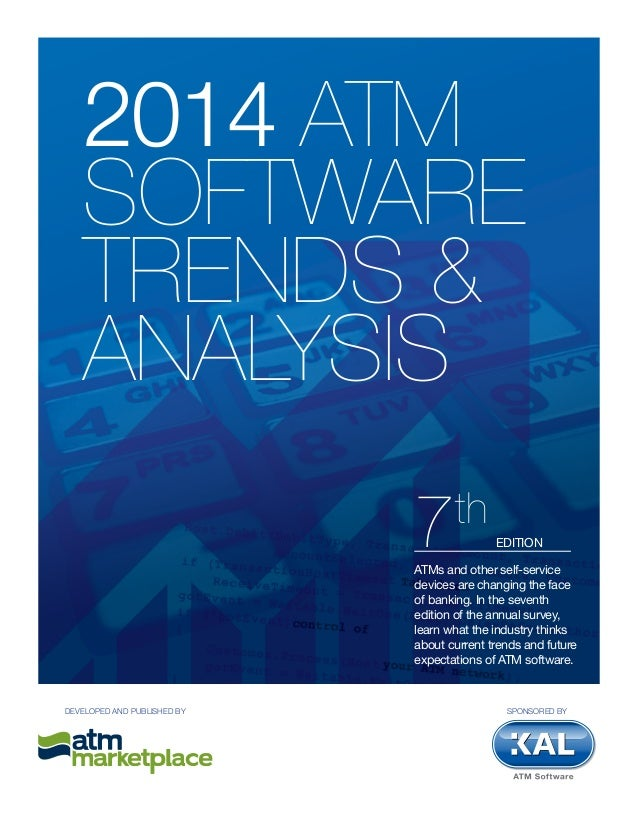 2014 ATM SOFTWARE TRENDS & ANALYSIS ATMs and other self-service devices are changing the face of banking. In the seventh e...