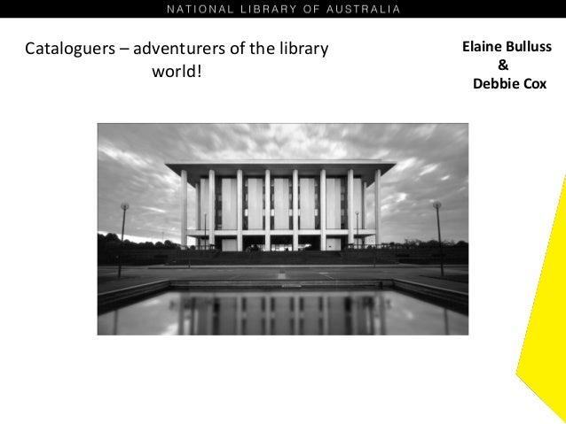Cataloguers – adventurers of the library world! Elaine Bulluss & Debbie Cox