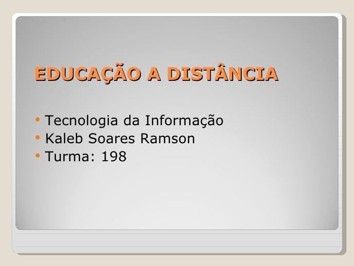EDUCAÇÃO A DISTÂNCIA <ul><li>Tecnologia da Informação </li></ul><ul><li>Kaleb Soares Ramson </li></ul><ul><li>Turma: 198 <...