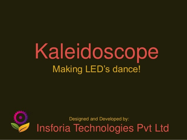KaleidoscopeMaking LED's dance!Designed and Developed by:Insforia Technologies Pvt Ltd