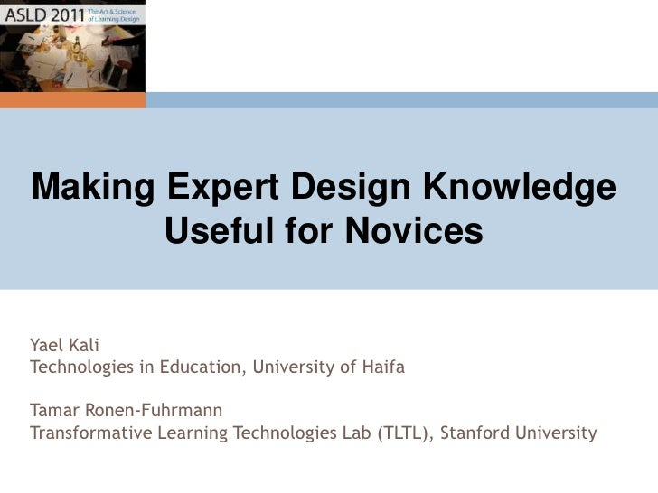 Making Expert Design Knowledge Useful for Novices<br />Yael Kali<br />Technologies in Education, University of Haifa<br />...