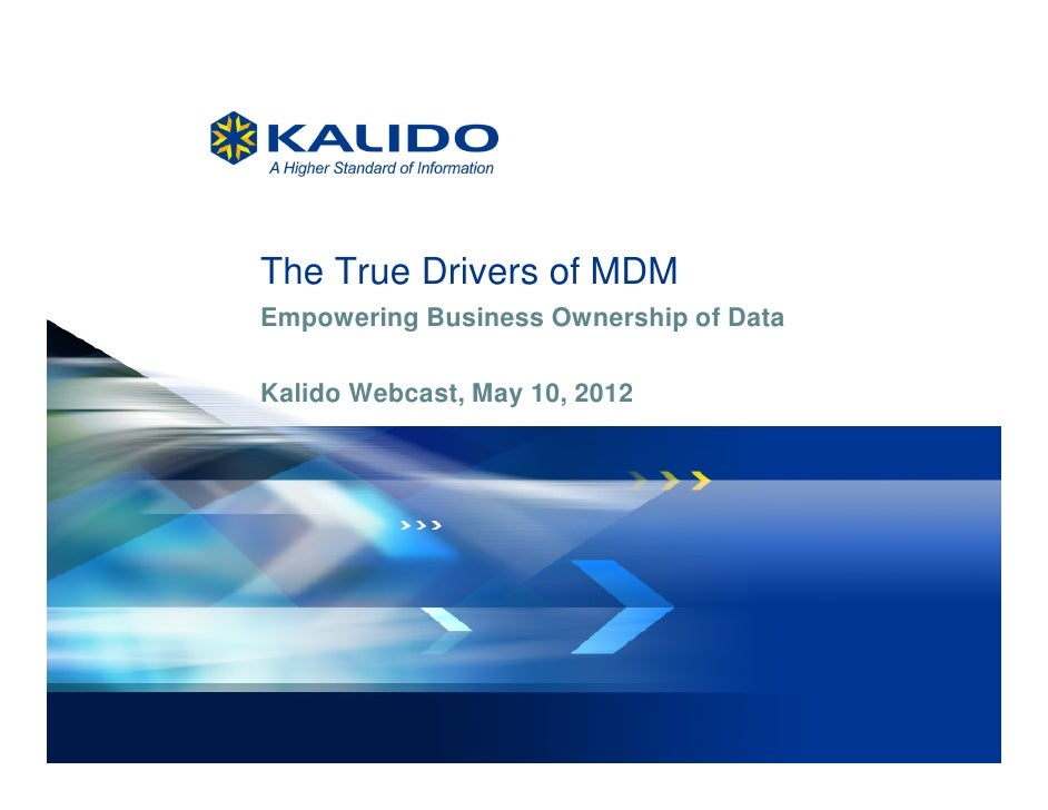 The True Drivers of MDM         Empowering Business Ownership of Data         Kalido Webcast, May 10, 20121   May 10, 2012...