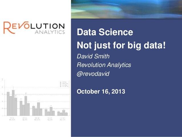 Revolution Confidential  Data Science Not just for big data! David Smith Revolution Analytics @revodavid October 16, 2013