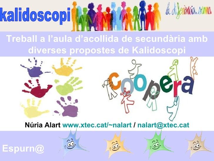 kalidoscopi Espurn@ Núria Alart  www.xtec.cat/~nalart  /  [email_address] Treball a l'aula d'acollida de secundària amb di...
