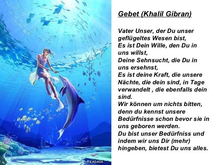 Gebet (Khalil Gibran) Vater Unser, der Du unser geflügeltes Wesen bist, Es ist Dein Wille, den Du in uns willst, Deine Seh...